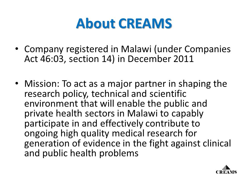 About CREAMS Company registered in Malawi (under Companies Act 46:03, section 14) in December 2011 Mission: To act as a major partner in shaping the research policy, technical and scientific environment that will enable the public and private health sectors in Malawi to capably participate in and effectively contribute to ongoing high quality medical research for generation of evidence in the fight against clinical and public health problems CREAMS