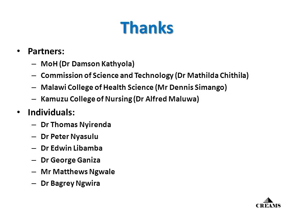 Thanks Partners: – MoH (Dr Damson Kathyola) – Commission of Science and Technology (Dr Mathilda Chithila) – Malawi College of Health Science (Mr Dennis Simango) – Kamuzu College of Nursing (Dr Alfred Maluwa) Individuals: – Dr Thomas Nyirenda – Dr Peter Nyasulu – Dr Edwin Libamba – Dr George Ganiza – Mr Matthews Ngwale – Dr Bagrey Ngwira CREAMS