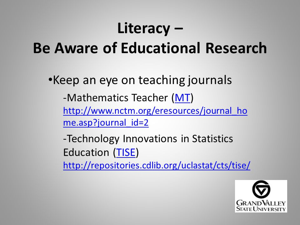Literacy – Be Aware of Educational Research Keep an eye on teaching journals -Mathematics Teacher (MT) http://www.nctm.org/eresources/journal_ho me.asp?journal_id=2MT http://www.nctm.org/eresources/journal_ho me.asp?journal_id=2 -Technology Innovations in Statistics Education (TISE) http://repositories.cdlib.org/uclastat/cts/tise/TISE http://repositories.cdlib.org/uclastat/cts/tise/