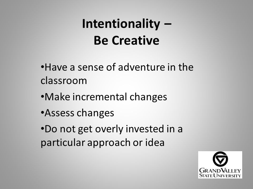 Intentionality – Be Creative Have a sense of adventure in the classroom Make incremental changes Assess changes Do not get overly invested in a particular approach or idea