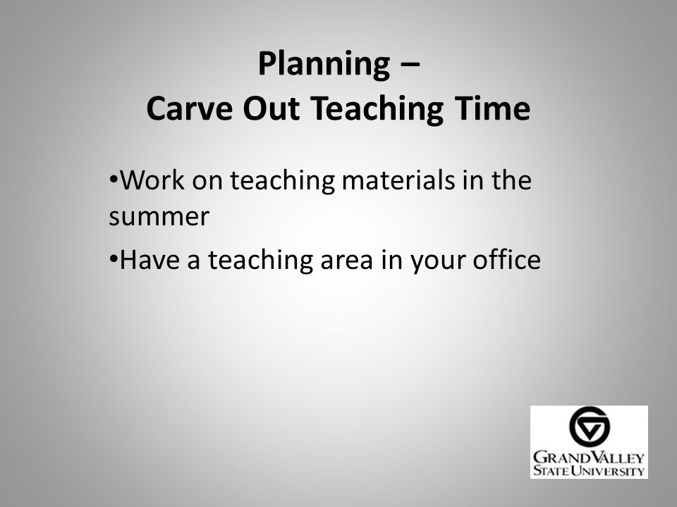 Planning – Carve Out Teaching Time Work on teaching materials in the summer Have a teaching area in your office
