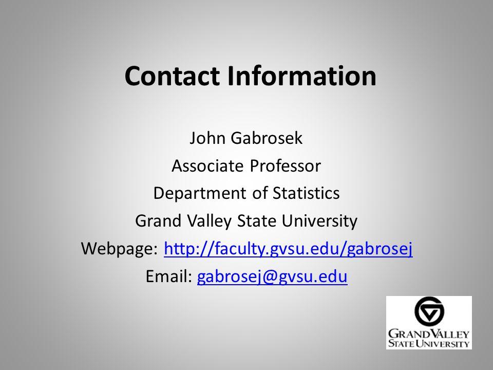 Contact Information John Gabrosek Associate Professor Department of Statistics Grand Valley State University Webpage: http://faculty.gvsu.edu/gabrosejhttp://faculty.gvsu.edu/gabrosej Email: gabrosej@gvsu.edugabrosej@gvsu.edu