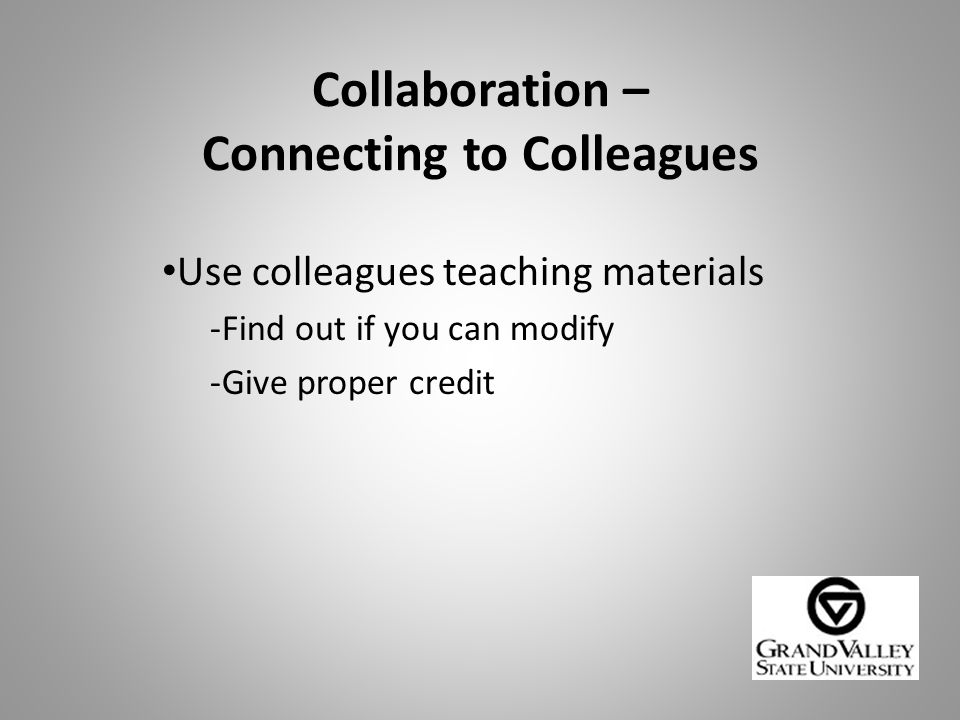 Collaboration – Connecting to Colleagues Use colleagues teaching materials -Find out if you can modify -Give proper credit