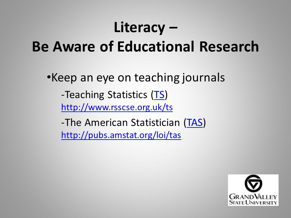 Literacy – Be Aware of Educational Research Keep an eye on teaching journals -Teaching Statistics (TS) http://www.rsscse.org.uk/tsTS http://www.rsscse.org.uk/ts -The American Statistician (TAS) http://pubs.amstat.org/loi/tasTAS http://pubs.amstat.org/loi/tas