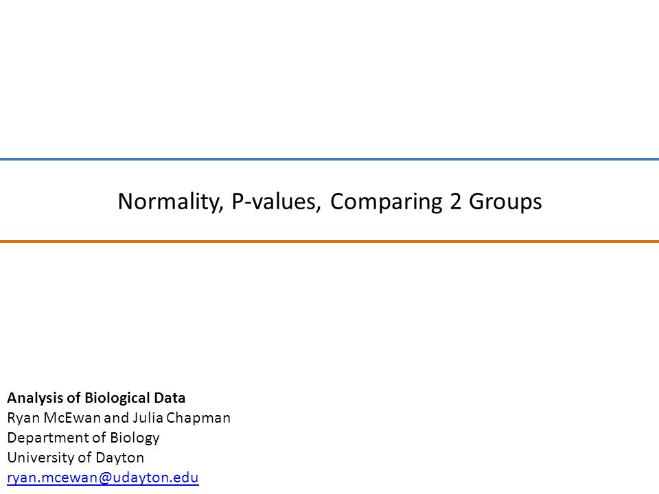 Normality, P-values, Comparing 2 Groups Analysis of Biological Data Ryan McEwan and Julia Chapman Department of Biology University of Dayton ryan.mcewan@udayton.edu