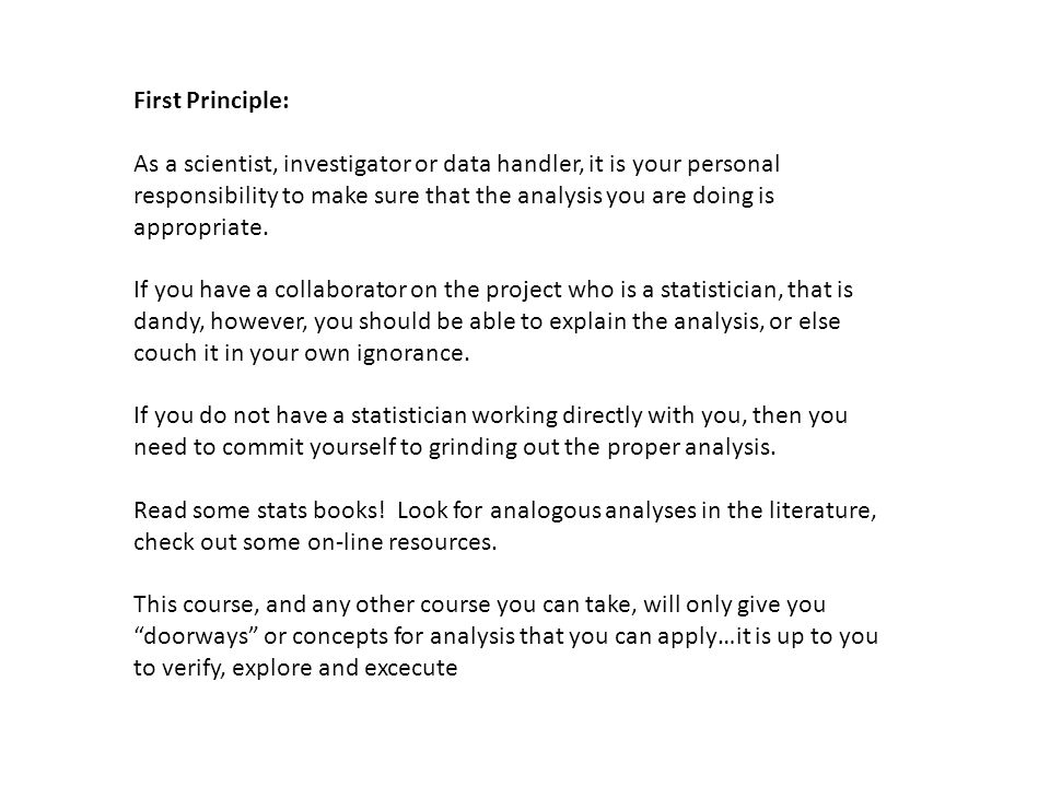 First Principle: As a scientist, investigator or data handler, it is your personal responsibility to make sure that the analysis you are doing is appropriate.
