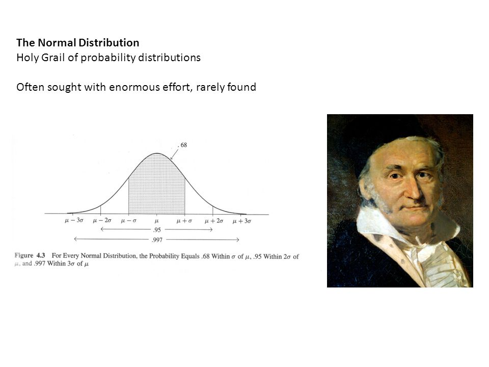 The Normal Distribution Holy Grail of probability distributions Often sought with enormous effort, rarely found