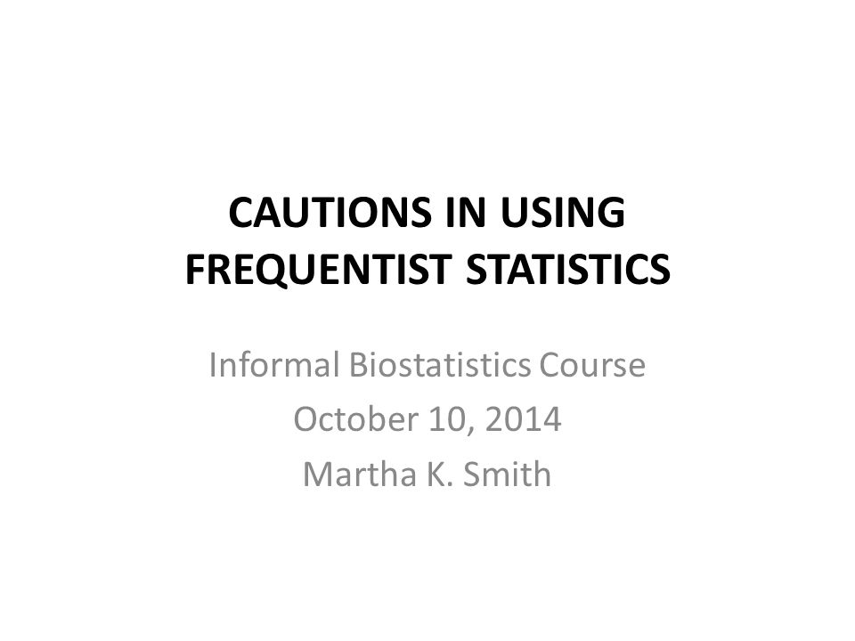 CAUTIONS IN USING FREQUENTIST STATISTICS Informal Biostatistics Course October 10, 2014 Martha K. Smith