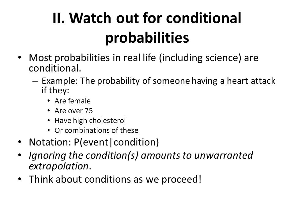II. Watch out for conditional probabilities Most probabilities in real life (including science) are conditional. – Example: The probability of someone