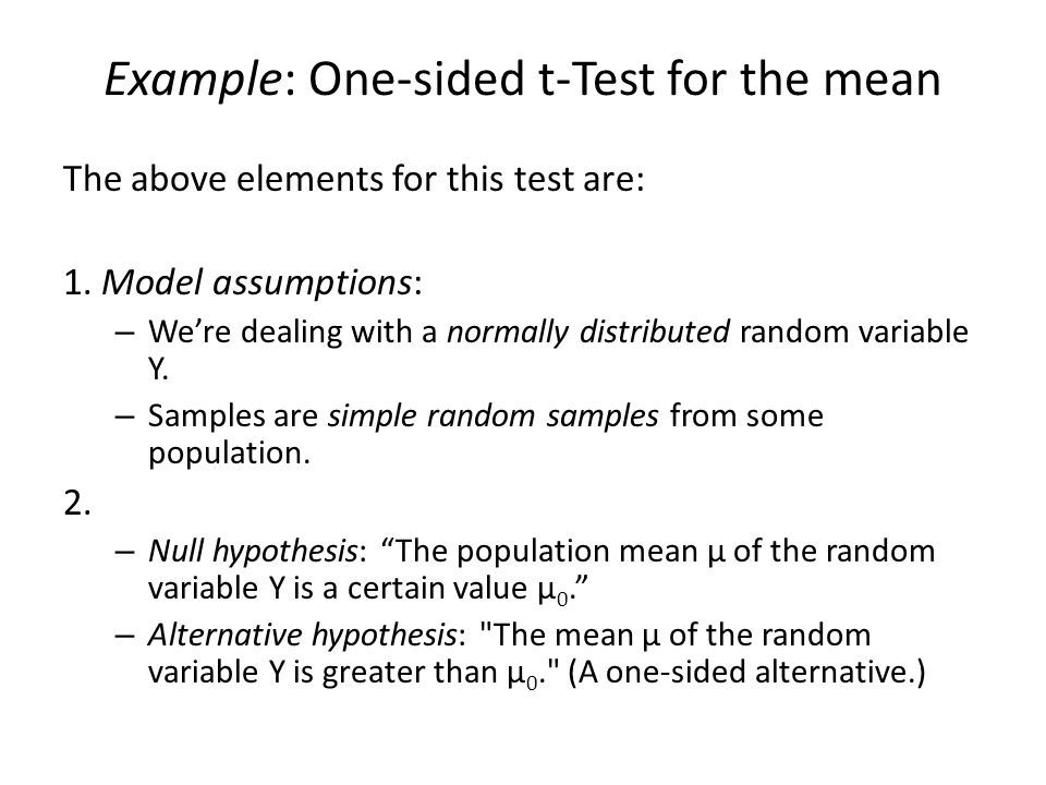 Example: One-sided t-Test for the mean The above elements for this test are: 1. Model assumptions: – We're dealing with a normally distributed random