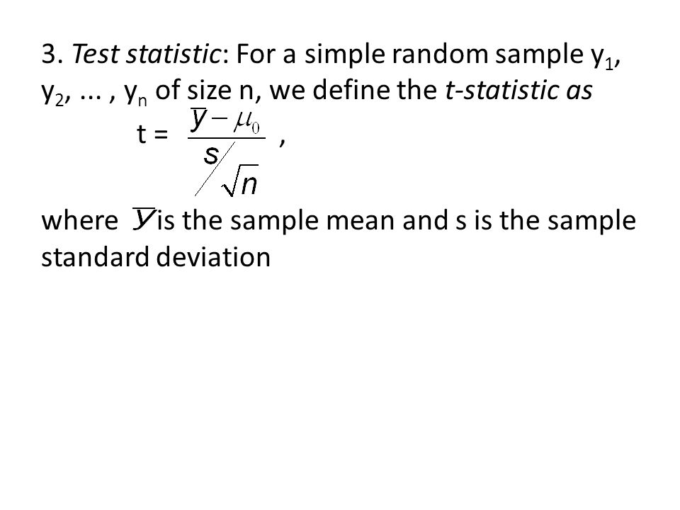 3. Test statistic: For a simple random sample y 1, y 2,..., y n of size n, we define the t-statistic as t =, where is the sample mean and s is the sam
