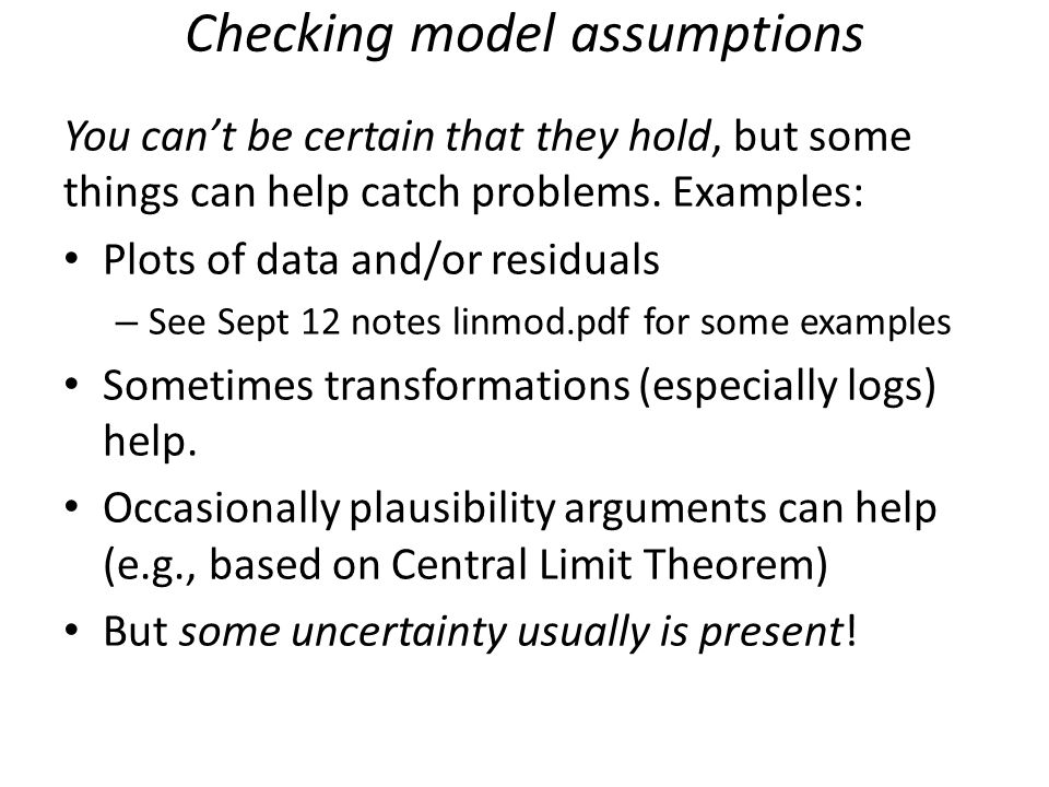 Checking model assumptions You can't be certain that they hold, but some things can help catch problems. Examples: Plots of data and/or residuals – Se