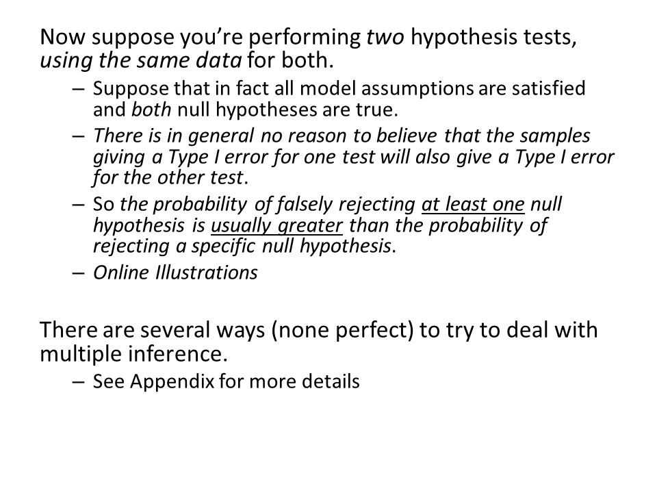 Now suppose you're performing two hypothesis tests, using the same data for both. – Suppose that in fact all model assumptions are satisfied and both