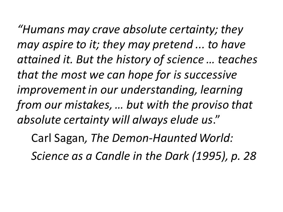 """Humans may crave absolute certainty; they may aspire to it; they may pretend... to have attained it. But the history of science … teaches that the mo"