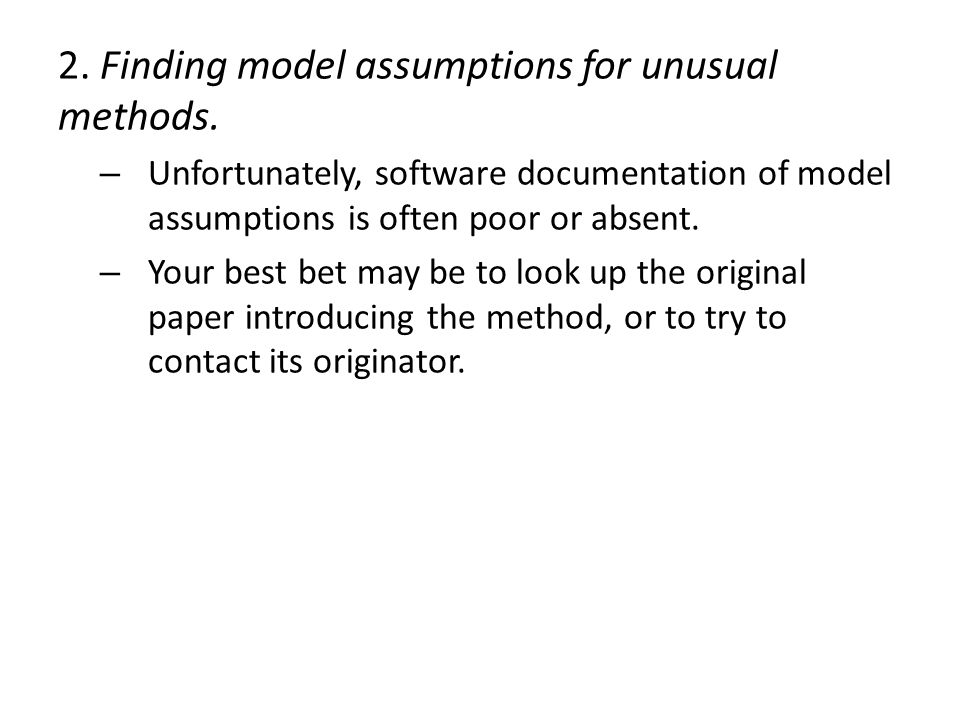 2. Finding model assumptions for unusual methods. – Unfortunately, software documentation of model assumptions is often poor or absent. – Your best be