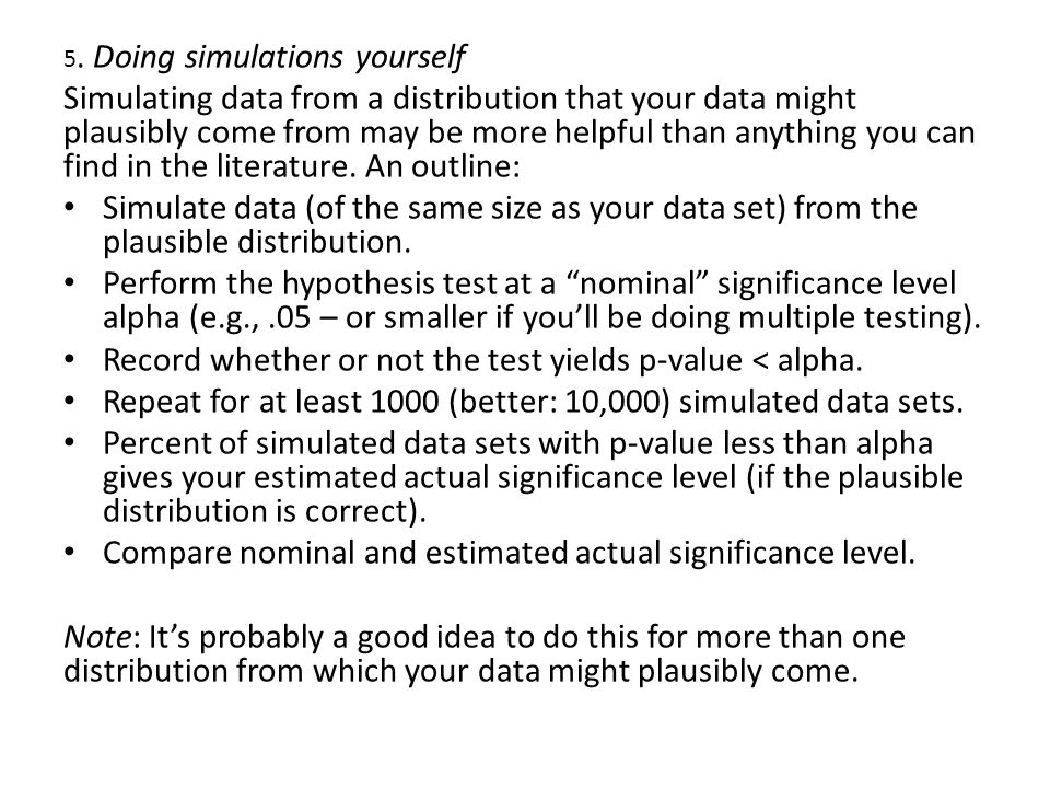 5. Doing simulations yourself Simulating data from a distribution that your data might plausibly come from may be more helpful than anything you can f