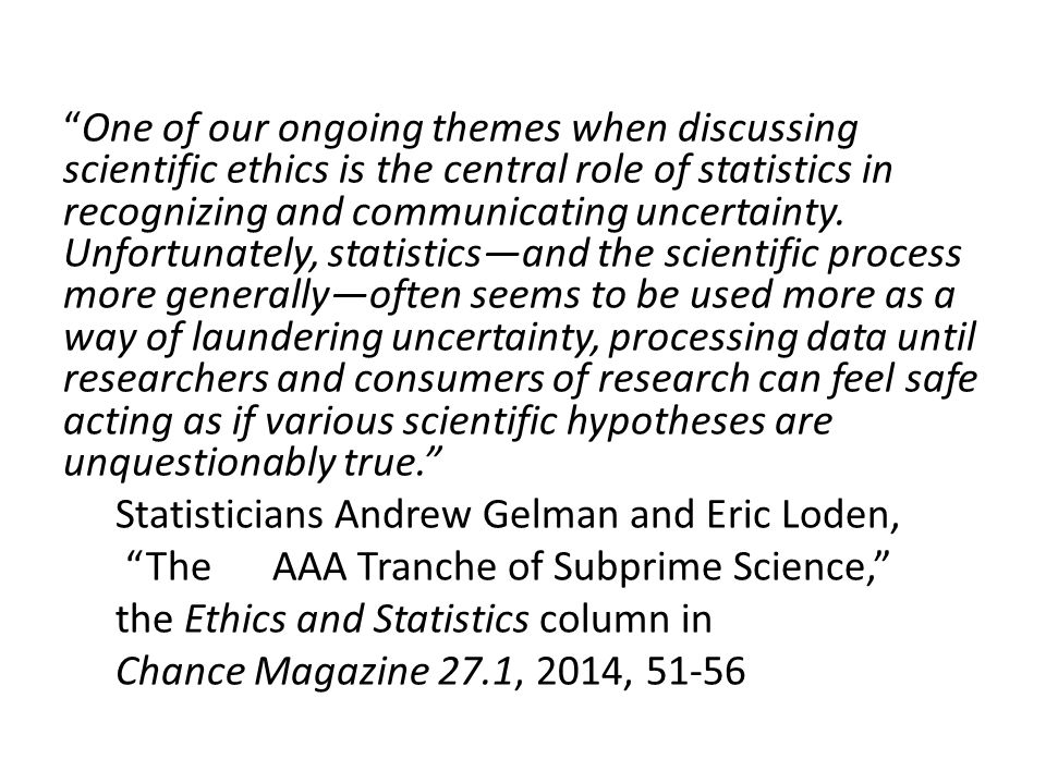 """One of our ongoing themes when discussing scientific ethics is the central role of statistics in recognizing and communicating uncertainty. Unfortuna"