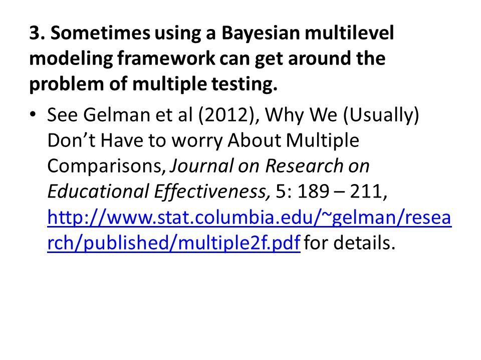 3. Sometimes using a Bayesian multilevel modeling framework can get around the problem of multiple testing. See Gelman et al (2012), Why We (Usually)