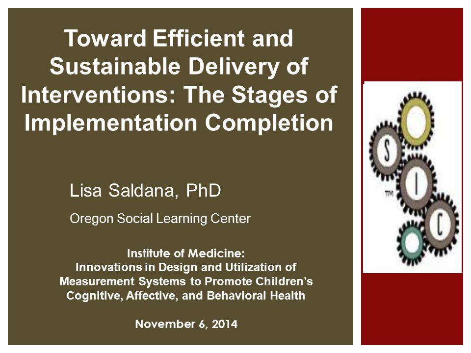 Institute of Medicine: Innovations in Design and Utilization of Measurement Systems to Promote Children's Cognitive, Affective, and Behavioral Health November 6, 2014 Lisa Saldana, PhD Oregon Social Learning Center Toward Efficient and Sustainable Delivery of Interventions: The Stages of Implementation Completion