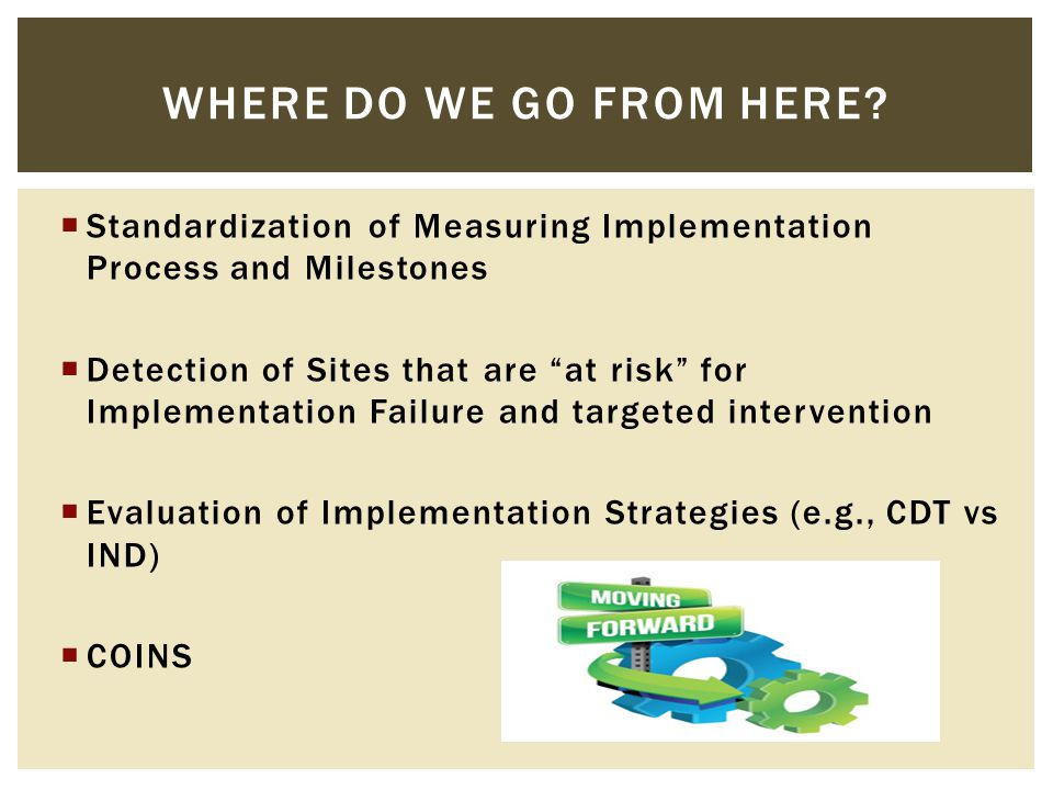  Standardization of Measuring Implementation Process and Milestones  Detection of Sites that are at risk for Implementation Failure and targeted intervention  Evaluation of Implementation Strategies (e.g., CDT vs IND)  COINS WHERE DO WE GO FROM HERE
