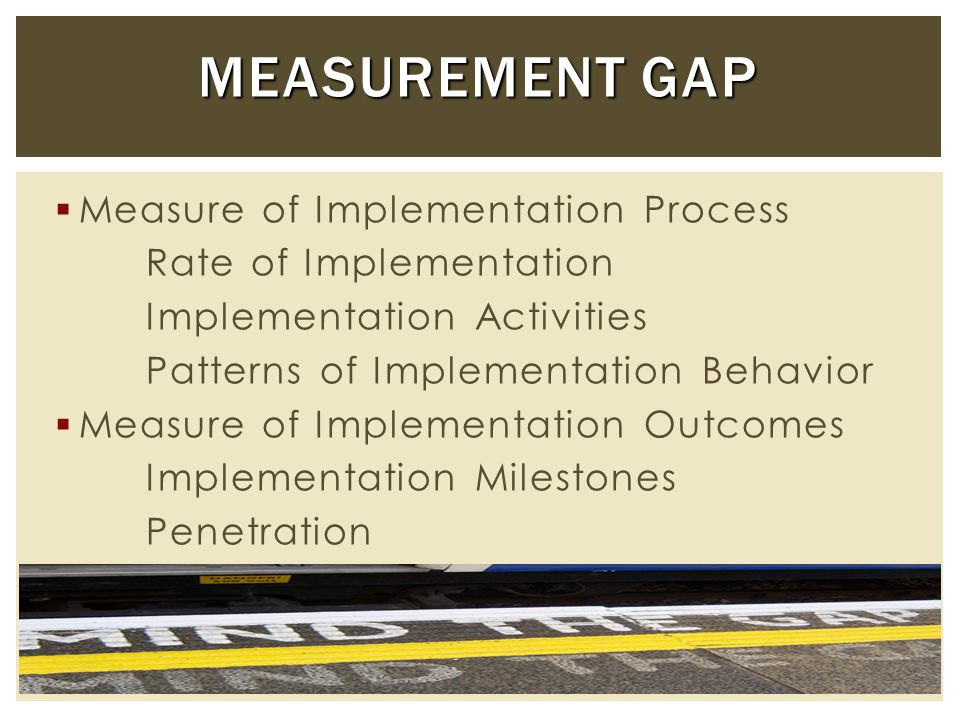  Implementation of EBP entails extensive planning, training, and quality assurance  Involves a complex set of interactions between developers, system leaders, front line staff, and consumers  Recursive process of well defined stages or steps that are not necessarily linear CHALLENGES IN MEASURING IMPLEMENTATION CHALLENGES IN MEASURING IMPLEMENTATION