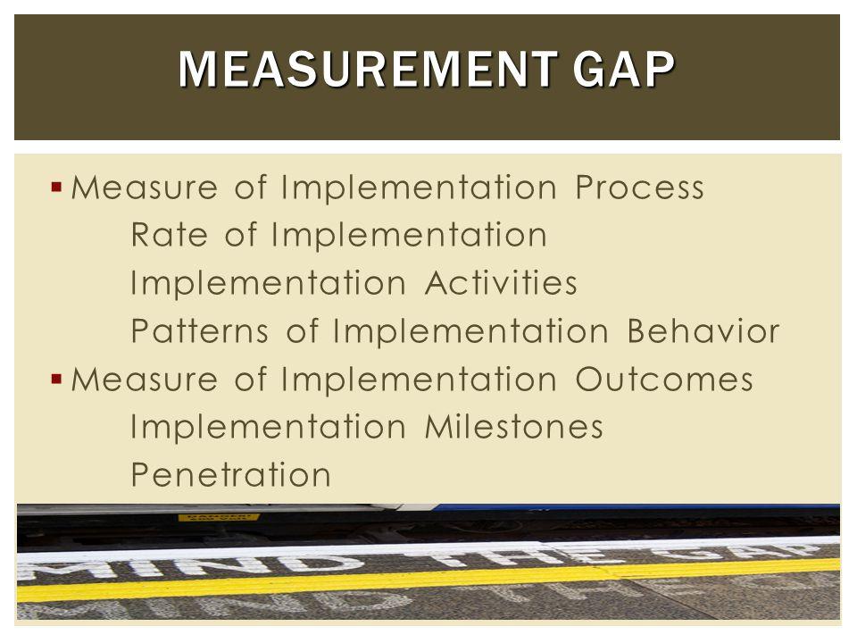  Measure of Implementation Process Rate of Implementation Implementation Activities Patterns of Implementation Behavior  Measure of Implementation Outcomes Implementation Milestones Penetration MEASUREMENT GAP