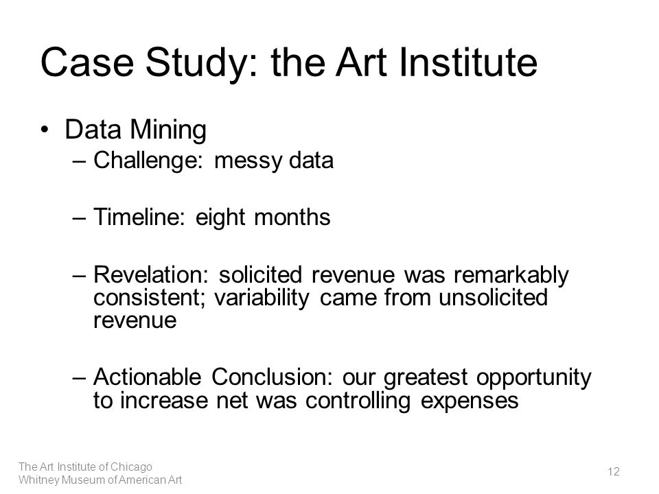 Case Study: the Art Institute Data Mining –Challenge: messy data –Timeline: eight months –Revelation: solicited revenue was remarkably consistent; variability came from unsolicited revenue –Actionable Conclusion: our greatest opportunity to increase net was controlling expenses 12 The Art Institute of Chicago Whitney Museum of American Art
