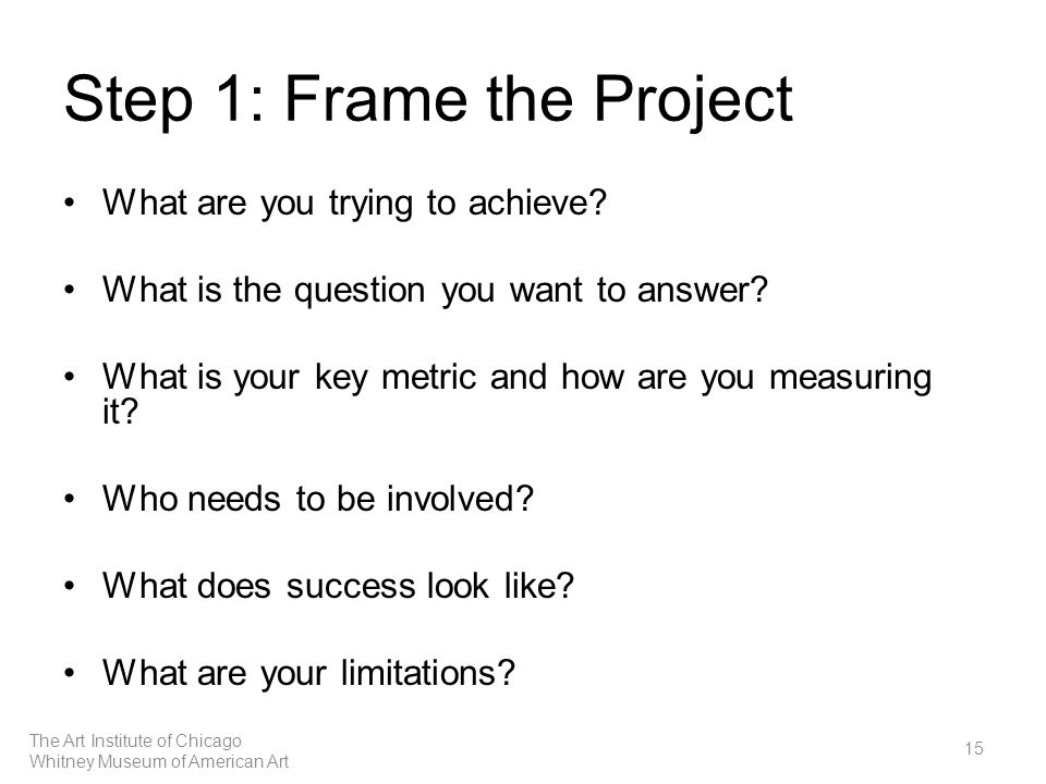 Step 1: Frame the Project What are you trying to achieve.