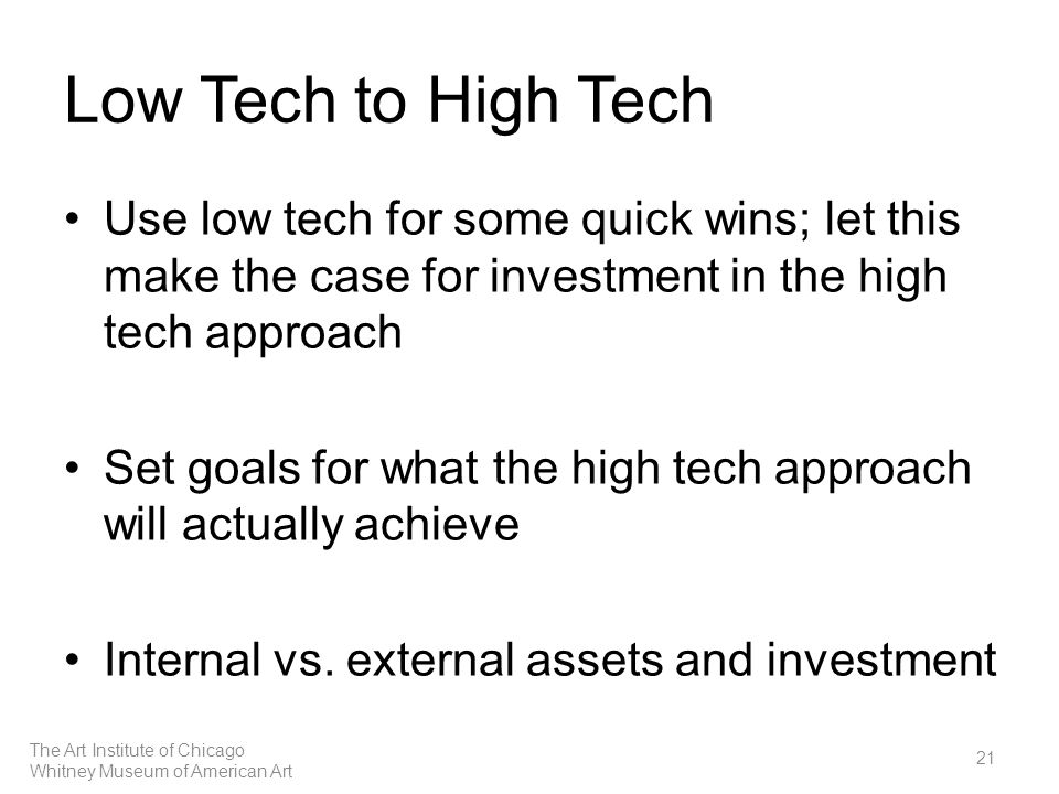 Low Tech to High Tech Use low tech for some quick wins; let this make the case for investment in the high tech approach Set goals for what the high tech approach will actually achieve Internal vs.