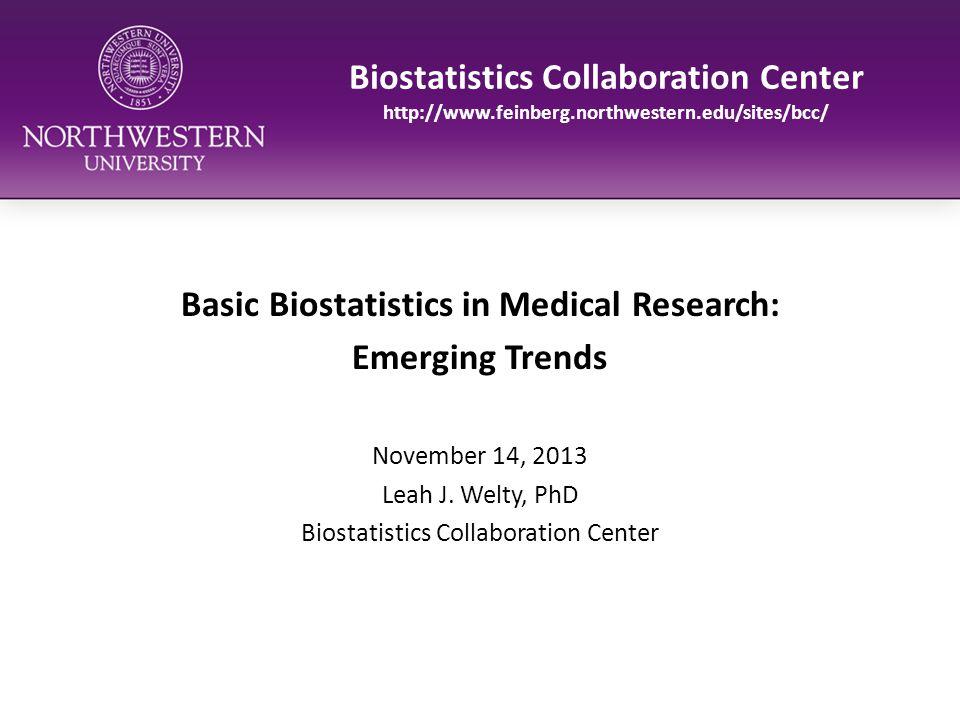 Biostatistics Collaboration Center http://www.feinberg.northwestern.edu/sites/bcc/ Basic Biostatistics in Medical Research: Emerging Trends November 1