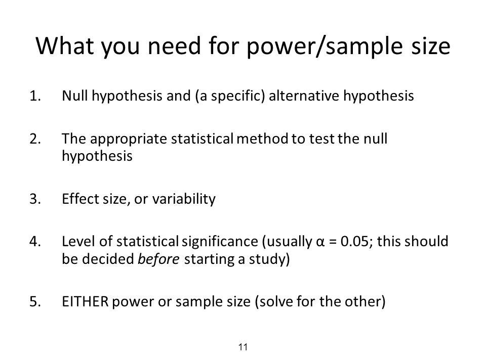 11 What you need for power/sample size 1.Null hypothesis and (a specific) alternative hypothesis 2.The appropriate statistical method to test the null