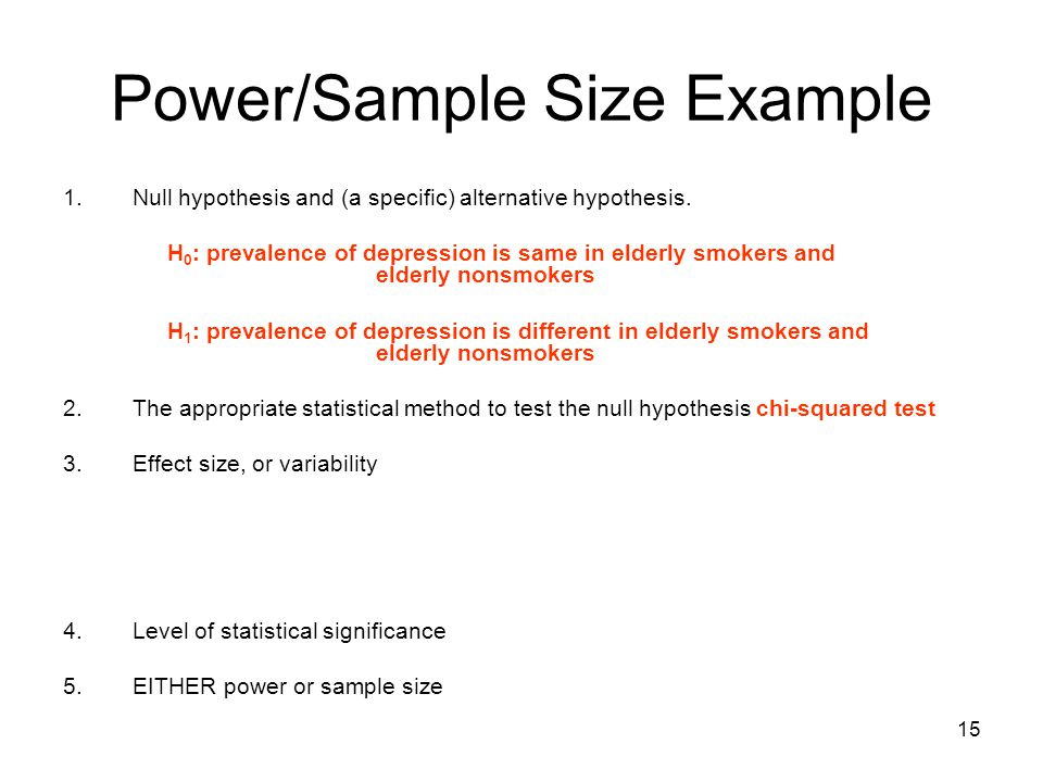15 Power/Sample Size Example 1.Null hypothesis and (a specific) alternative hypothesis. H 0 : prevalence of depression is same in elderly smokers and
