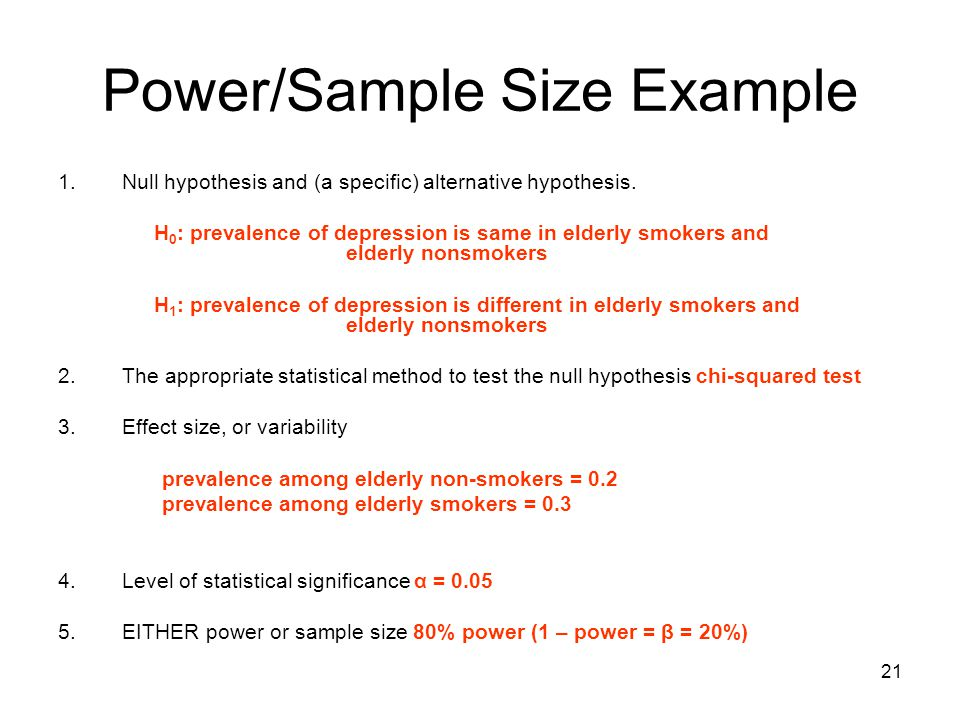 21 Power/Sample Size Example 1.Null hypothesis and (a specific) alternative hypothesis. H 0 : prevalence of depression is same in elderly smokers and
