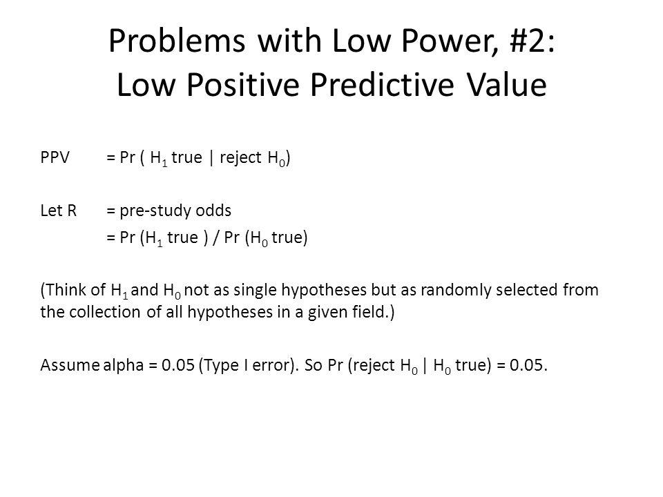 Problems with Low Power, #2: Low Positive Predictive Value PPV = Pr ( H 1 true | reject H 0 ) Let R = pre-study odds = Pr (H 1 true ) / Pr (H 0 true)