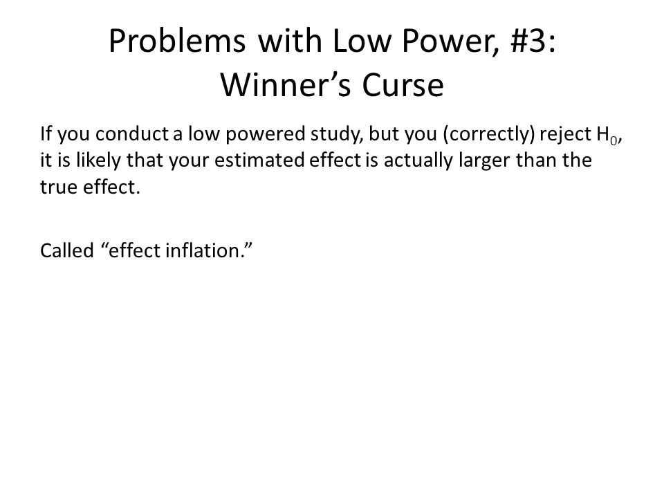 Problems with Low Power, #3: Winner's Curse If you conduct a low powered study, but you (correctly) reject H 0, it is likely that your estimated effec