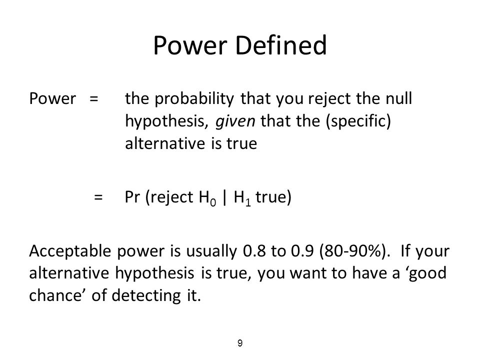 9 Power Defined Power =the probability that you reject the null hypothesis, given that the (specific) alternative is true = Pr (reject H 0 | H 1 true)