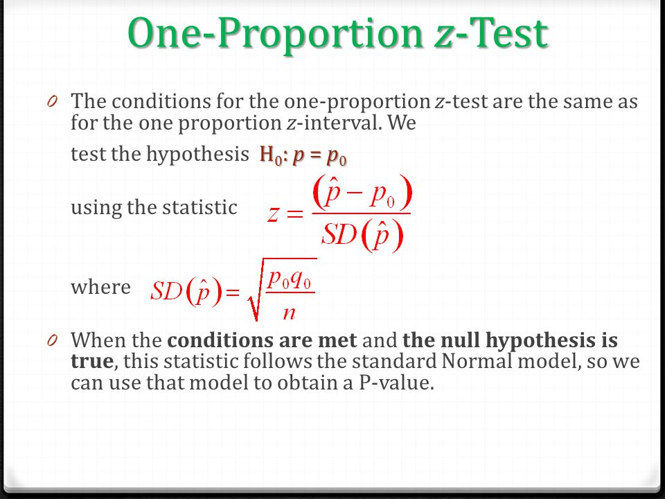 One-Proportion z-Test H 0 : p = p 0 0 The conditions for the one-proportion z-test are the same as for the one proportion z-interval. We test the hypo