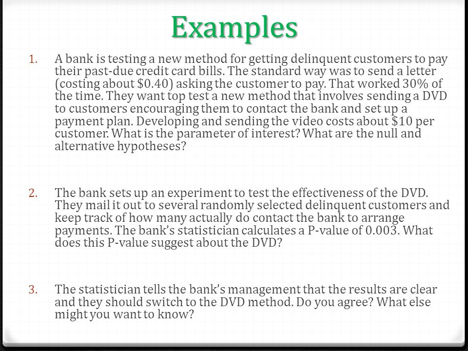 Examples 1. A bank is testing a new method for getting delinquent customers to pay their past-due credit card bills. The standard way was to send a le
