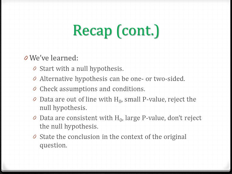 Recap (cont.) 0 We've learned: 0 Start with a null hypothesis. 0 Alternative hypothesis can be one- or two-sided. 0 Check assumptions and conditions.