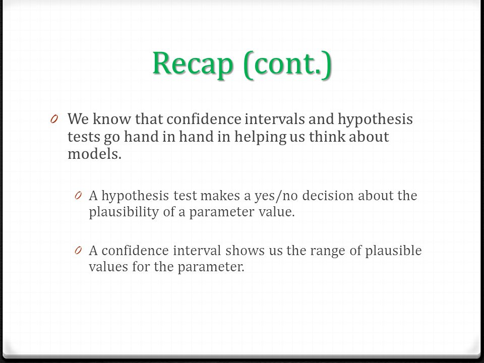 Recap (cont.) 0 We know that confidence intervals and hypothesis tests go hand in hand in helping us think about models. 0 A hypothesis test makes a y