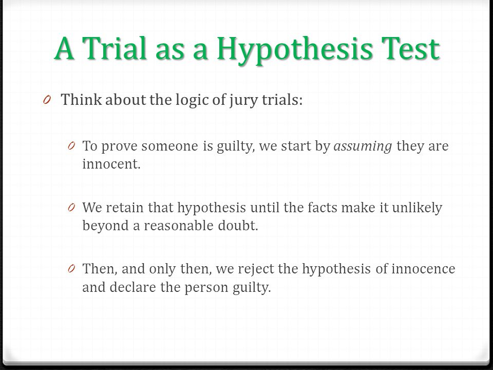 A Trial as a Hypothesis Test 0 Think about the logic of jury trials: 0 To prove someone is guilty, we start by assuming they are innocent. 0 We retain