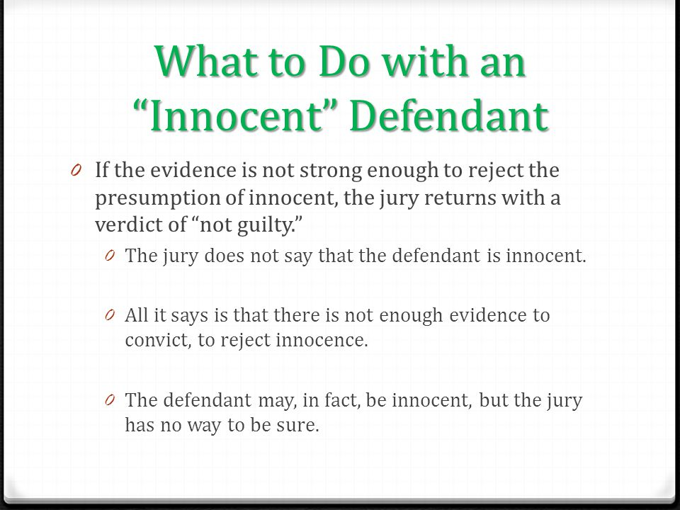 "What to Do with an ""Innocent"" Defendant 0 If the evidence is not strong enough to reject the presumption of innocent, the jury returns with a verdict"