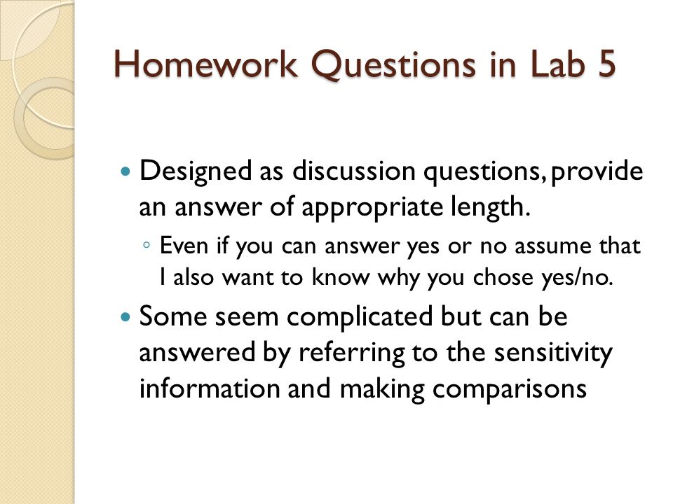 Homework Questions in Lab 5 Designed as discussion questions, provide an answer of appropriate length. ◦ Even if you can answer yes or no assume that