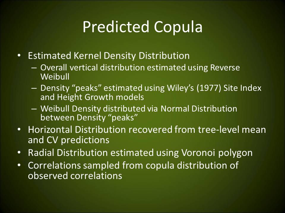 Predicted Copula Estimated Kernel Density Distribution – Overall vertical distribution estimated using Reverse Weibull – Density peaks estimated using Wiley's (1977) Site Index and Height Growth models – Weibull Density distributed via Normal Distribution between Density peaks Horizontal Distribution recovered from tree-level mean and CV predictions Radial Distribution estimated using Voronoi polygon Correlations sampled from copula distribution of observed correlations