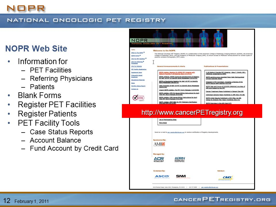 NOPR Web Site Information for –PET Facilities –Referring Physicians –Patients Blank Forms Register PET Facilities Register Patients PET Facility Tools –Case Status Reports –Account Balance –Fund Account by Credit Card 12 February 1, 2011 http://www.cancerPETregistry.org