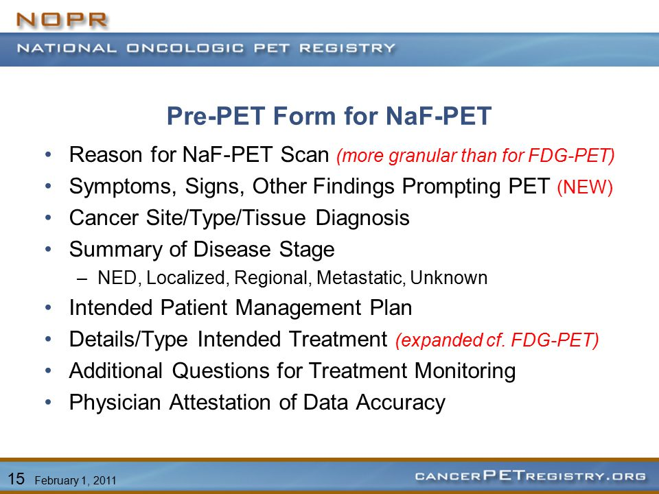 Pre-PET Form for NaF-PET Reason for NaF-PET Scan (more granular than for FDG-PET) Symptoms, Signs, Other Findings Prompting PET (NEW) Cancer Site/Type/Tissue Diagnosis Summary of Disease Stage –NED, Localized, Regional, Metastatic, Unknown Intended Patient Management Plan Details/Type Intended Treatment (expanded cf.