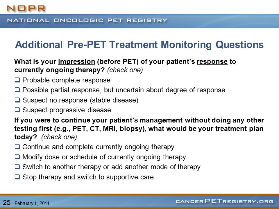 Additional Pre-PET Treatment Monitoring Questions 25 February 1, 2011 What is your impression (before PET) of your patient's response to currently ongoing therapy.