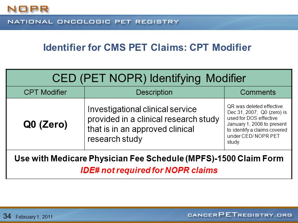 CED (PET NOPR) Identifying Modifier CPT ModifierDescriptionComments Q0 (Zero) Investigational clinical service provided in a clinical research study that is in an approved clinical research study QR was deleted effective Dec 31, 2007; Q0 (zero) is used for DOS effective January 1, 2008 to present to identify a claims covered under CED/ NOPR PET study.