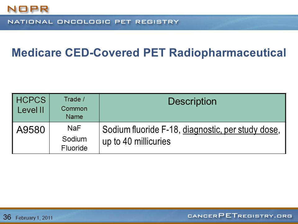 Medicare CED-Covered PET Radiopharmaceutical HCPCS Level II Trade / Common Name Description A9580 NaF Sodium Fluoride Sodium fluoride F-18, diagnostic, per study dose, up to 40 millicuries 36 February 1, 2011
