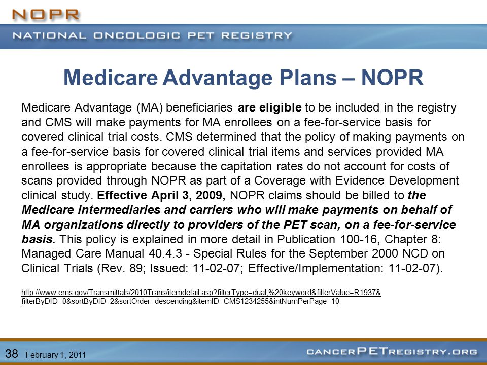 Medicare Advantage Plans – NOPR Medicare Advantage (MA) beneficiaries are eligible to be included in the registry and CMS will make payments for MA enrollees on a fee-for-service basis for covered clinical trial costs.